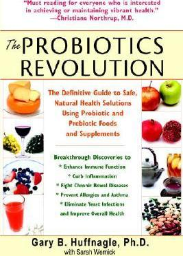 The Probiotics Revolution : The Definitive Guide to Safe, Natural Health Solutions Using Probiotic and Prebiotic Foods and Supplements