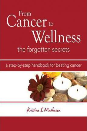 From Cancer to Wellness : The Forgotten Secrets