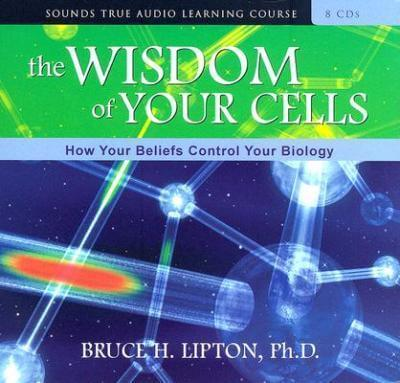 The Wisdom of Your Cells : How Your Beliefs Control Your Biology
